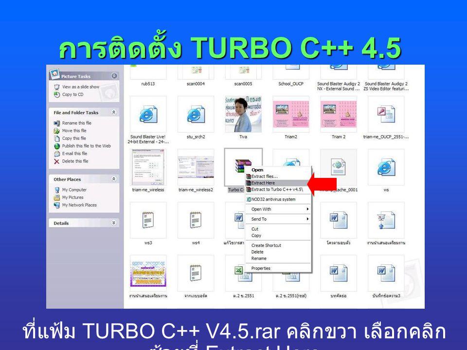 การติดตั้ง TURBO C++ 4.5 ที่แฟ้ม TURBO C++ V4.5.rar คลิกขวา เลือกคลิก ซ้ายที่ Extract Here