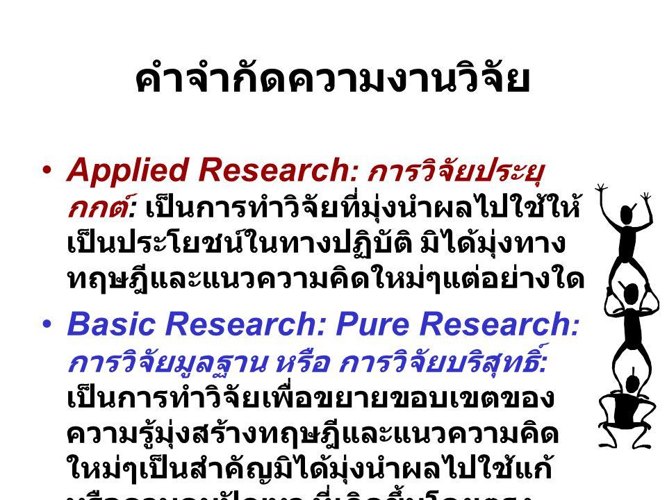 คำจำกัดความงานวิจัย •Applied Research : การวิจัยประยุ กกต์ : เป็นการทำวิจัยที่มุ่งนำผลไปใช้ให้ เป็นประโยชน์ในทางปฏิบัติ มิได้มุ่งทาง ทฤษฎีและแนวความคิ