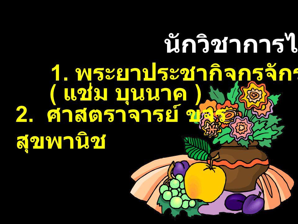 นักวิชาการไทย 1. พระยาประชากิจกรจักร์ 2. ศาสตราจารย์ ขจร สุขพานิช ( แช่ม บุนนาค )