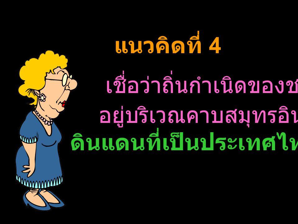 ดินแดนที่เป็นประเทศไทยในปัจจุบัน แนวคิดที่ 4 เชื่อว่าถิ่นกำเนิดของชนชาติไทย อยู่บริเวณคาบสมุทรอินโดจีนและ