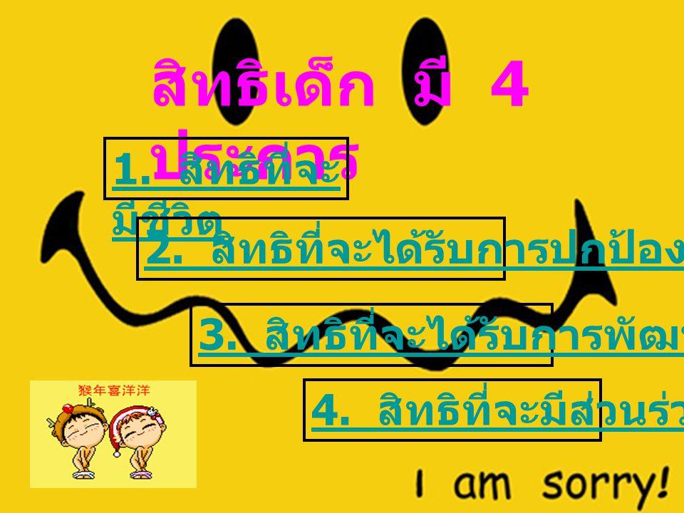 สิทธิเด็ก มี 4 ประการ 1. สิทธิที่จะ มีชีวิต 2. สิทธิที่จะได้รับการปกป้อง 3. สิทธิที่จะได้รับการพัฒนา 4. สิทธิที่จะมีส่วนร่วม
