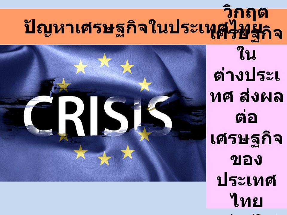 ปัญหาเศรษฐกิจในประเทศไทย วิกฤต เศรษฐกิจ ใน ต่างประเ ทศ ส่งผล ต่อ เศรษฐกิจ ของ ประเทศ ไทย อย่างไร ?