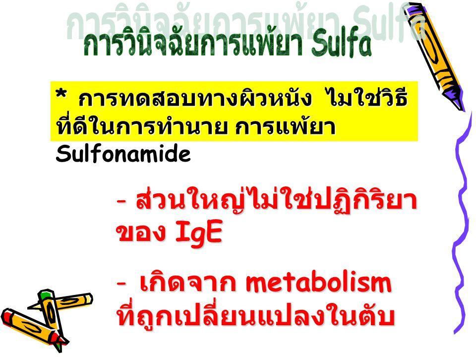 * การทดสอบทางผิวหนัง ไมใช่วิธี ที่ดีในการทำนาย การแพ้ยา Sulfonamide - ส่วนใหญ่ไม่ใช่ปฏิกิริยา ของ IgE - เกิดจาก metabolism ที่ถูกเปลี่ยนแปลงในตับ