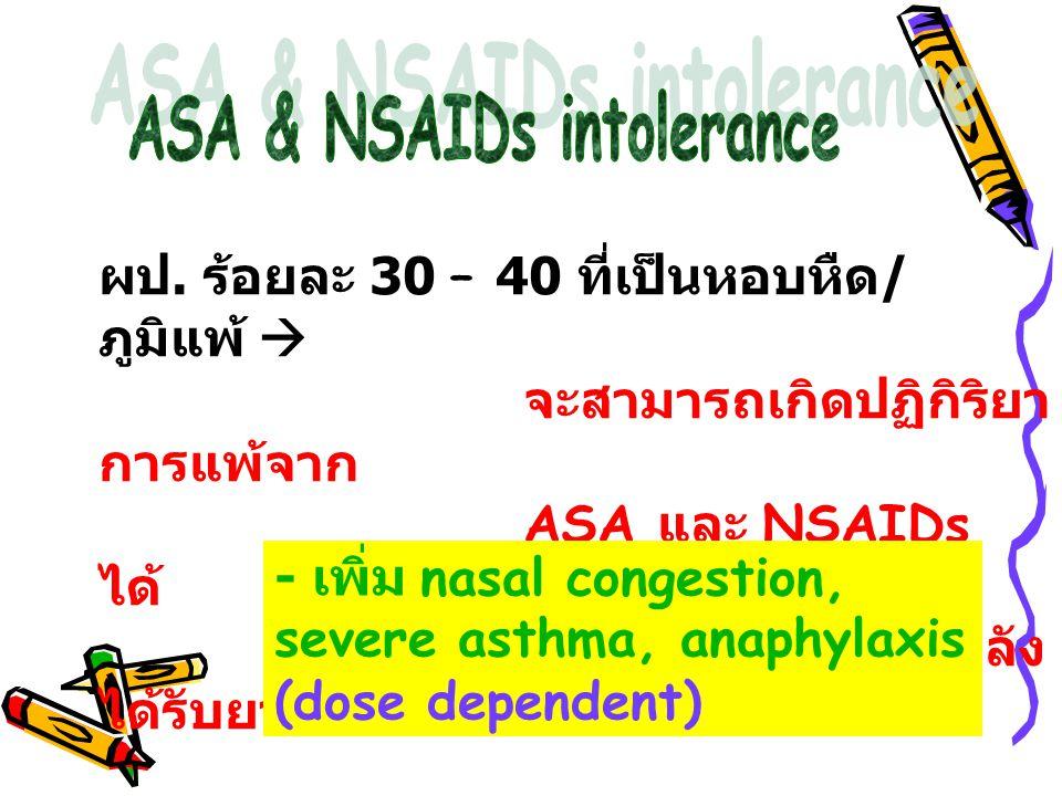 ผป. ร้อยละ 30 – 40 ที่เป็นหอบหืด / ภูมิแพ้  จะสามารถเกิดปฏิกิริยา การแพ้จาก ASA และ NSAIDs ได้ เกิด 15 – 60 นาที หลัง ได้รับยา - เพิ่ม nasal congesti