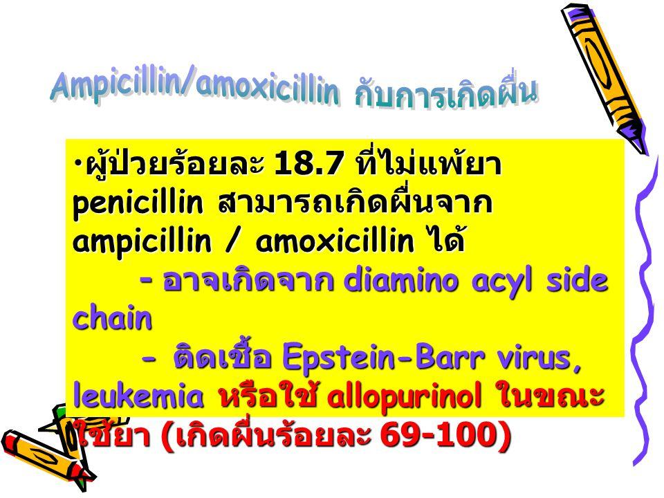 • ผู้ป่วยร้อยละ 18.7 ที่ไม่แพ้ยา penicillin สามารถเกิดผื่นจาก ampicillin / amoxicillin ได้ - อาจเกิดจาก diamino acyl side chain - ติดเชื้อ Epstein-Bar