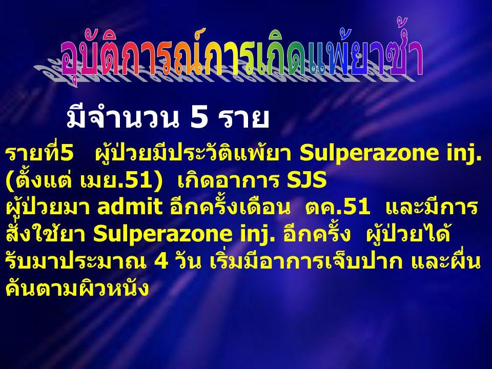 รายที่ 5 ผู้ป่วยมีประวัติแพ้ยา Sulperazone inj. ( ตั้งแต่ เมย.51) เกิดอาการ SJS ผู้ป่วยมา admit อีกครั้งเดือน ตค.51 และมีการ สั่งใช้ยา Sulperazone inj