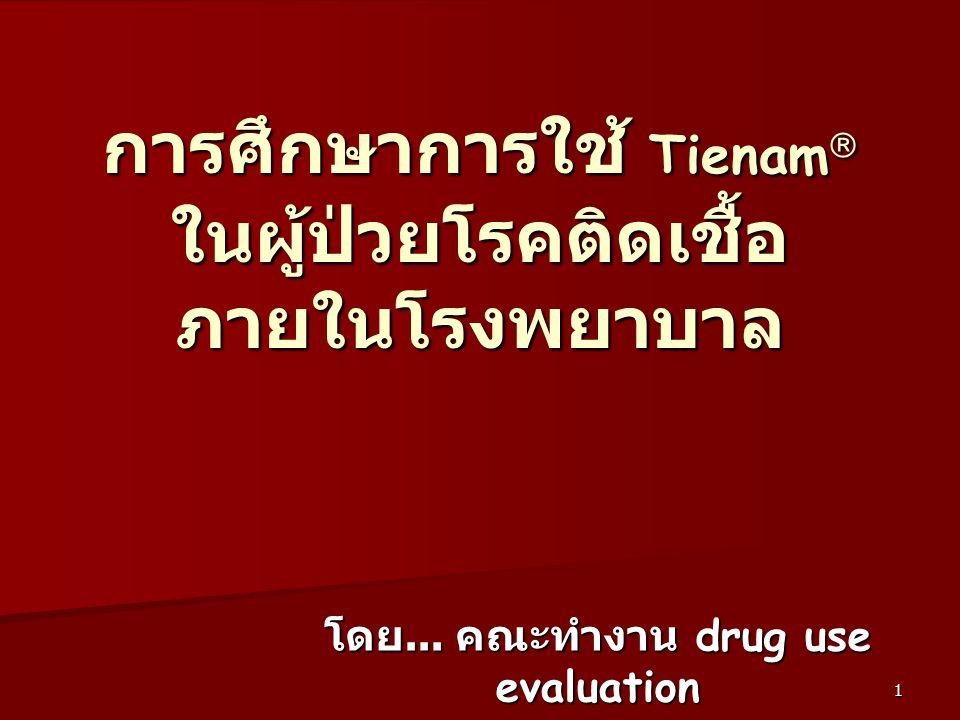 1 การศึกษาการใช้ Tienam  ในผู้ป่วยโรคติดเชื้อ ภายในโรงพยาบาล โดย... คณะทำงาน drug use evaluation