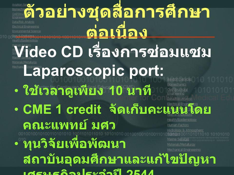 ตัวอย่างชุดสื่อการศึกษา ต่อเนื่อง Video CD เรื่องการซ่อมแซม Laparoscopic port: • ใช้เวลาดูเพียง 10 นาที •CME 1 credit จัดเก็บคะแนนโดย คณะแพทย์ มศว • ทุนวิจัยเพื่อพัฒนา สถาบันอุดมศึกษาและแก้ไขปัญหา เศรษฐกิจประจำปี 2544