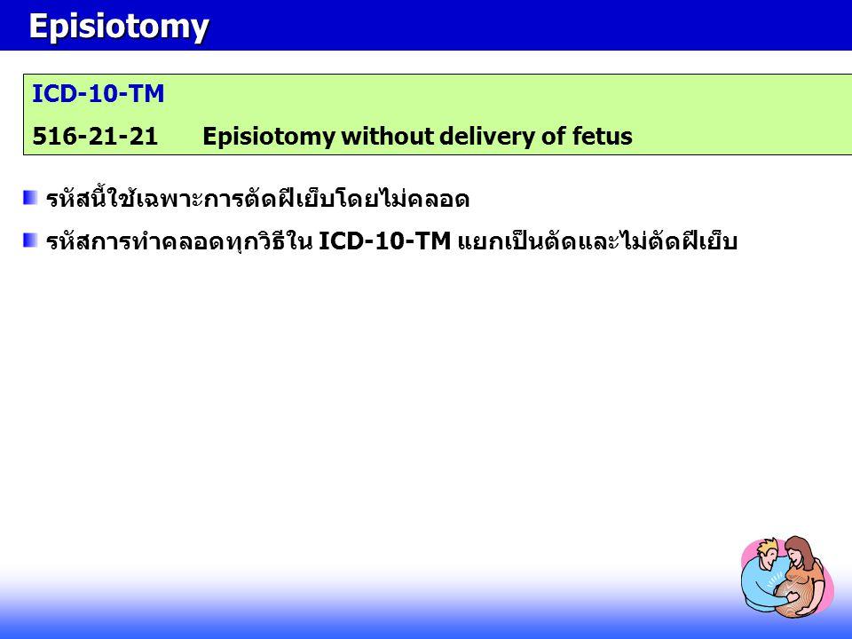 Episiotomy Episiotomy ICD-10-TM 516-21-21Episiotomy without delivery of fetus รหัสนี้ใช้เฉพาะการตัดฝีเย็บโดยไม่คลอด รหัสการทำคลอดทุกวิธีใน ICD-10-TM แ
