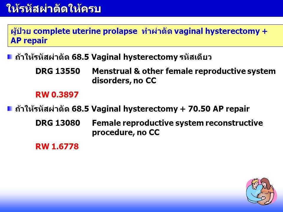 ให้รหัสผ่าตัดให้ครบ ให้รหัสผ่าตัดให้ครบ ผู้ป่วย complete uterine prolapse ทำผ่าตัด vaginal hysterectomy + AP repair ถ้าให้รหัสผ่าตัด 68.5 Vaginal hyst