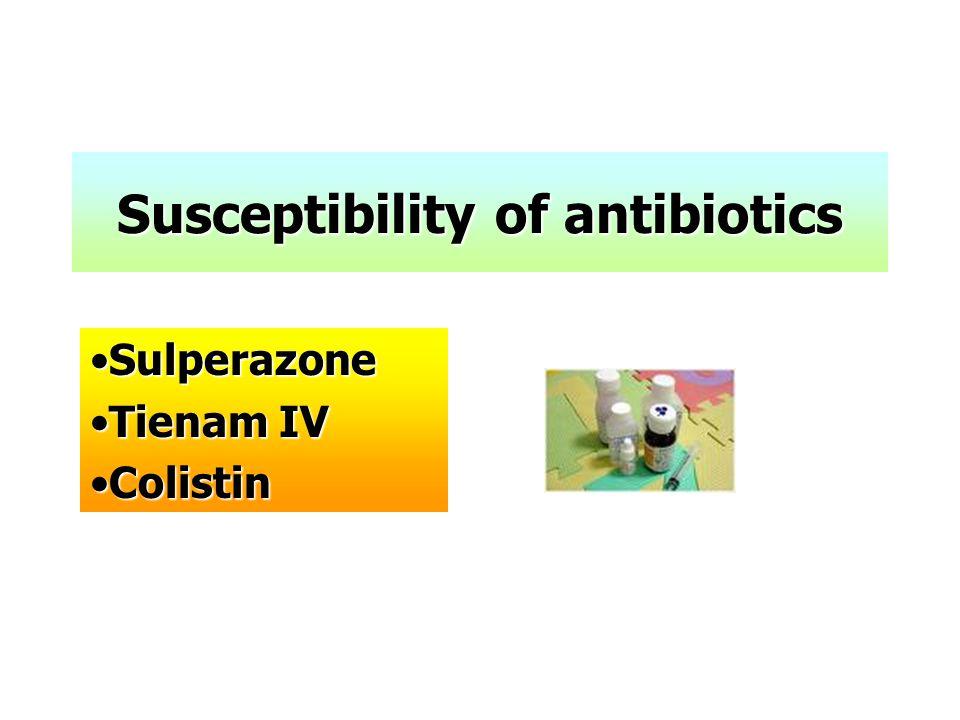 Susceptibility of antibiotics •Sulperazone •Tienam IV •Colistin