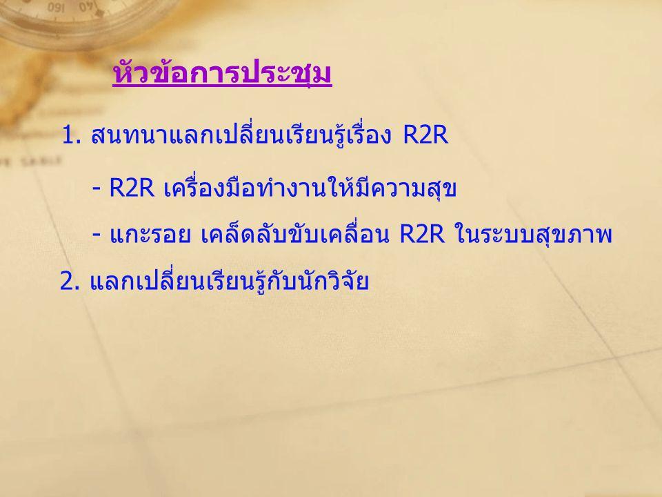 หัวข้อการประชุม 1. สนทนาแลกเปลี่ยนเรียนรู้เรื่อง R2R - R2R เครื่องมือทำงานให้มีความสุข - แกะรอย เคล็ดลับขับเคลื่อน R2R ในระบบสุขภาพ 2. แลกเปลี่ยนเรียน