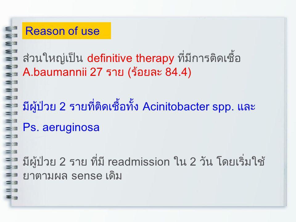 Reason of use ส่วนใหญ่เป็น definitive therapy ที่มีการติดเชื้อ A.baumannii 27 ราย (ร้อยละ 84.4) มีผู้ป่วย 2 รายที่ติดเชื้อทั้ง Acinitobacter spp. และ