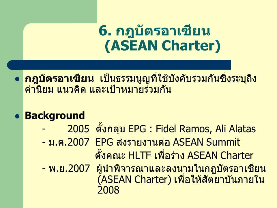 6. กฎบัตรอาเซียน (ASEAN Charter)  กฎบัตรอาเซียน เป็นธรรมนูญที่ใช้บังคับร่วมกันซึ่งระบุถึง ค่านิยม แนวคิด และเป้าหมายร่วมกัน  Background - 2005 ตั้งก
