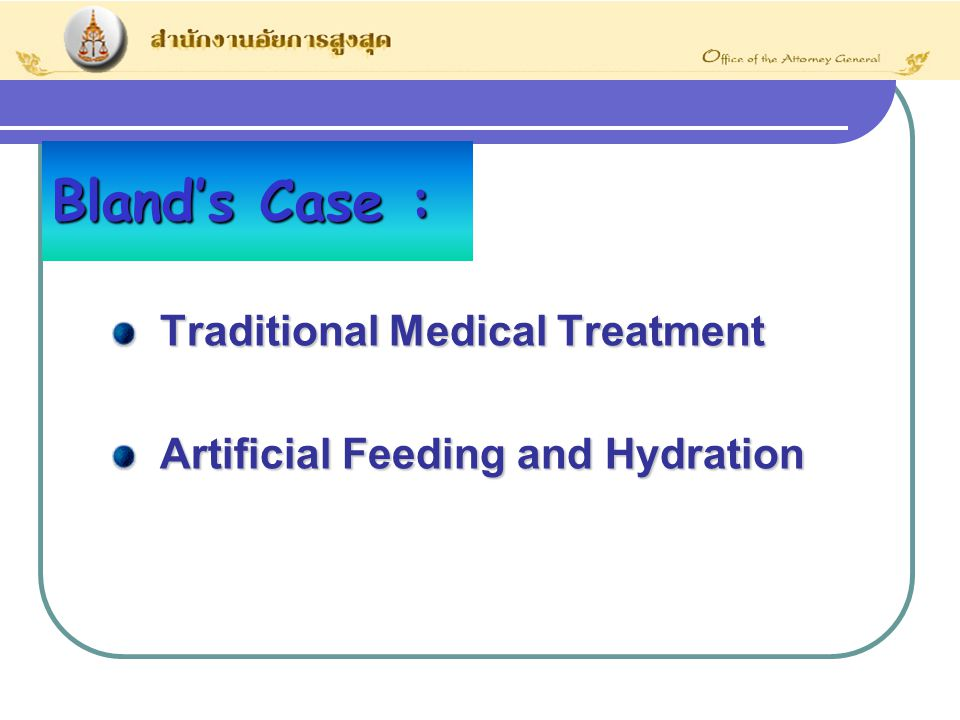 Bland's Case : Traditional Medical Treatment Traditional Medical Treatment Artificial Feeding and Hydration Artificial Feeding and Hydration