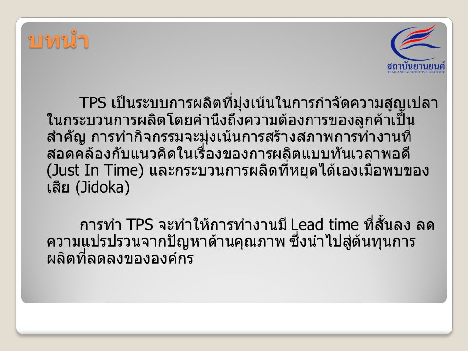 บทนำ TPS เป็นระบบการผลิตที่มุ่งเน้นในการกำจัดความสูญเปล่า ในกระบวนการผลิตโดยคำนึงถึงความต้องการของลูกค้าเป็น สำคัญ การทำกิจกรรมจะมุ่งเน้นการสร้างสภาพก