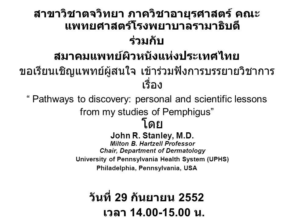 สาขาวิชาตจวิทยา ภาควิชาอายุรศาสตร์ คณะ แพทยศาสตร์โรงพยาบาลรามาธิบดี ร่วมกับ สมาคมแพทย์ผิวหนังแห่งประเทศไทย ขอเรียนเชิญแพทย์ผู้สนใจ เข้าร่วมฟังการบรรยายวิชาการ เรื่อง Pathways to discovery: personal and scientific lessons from my studies of Pemphigus โดย John R.