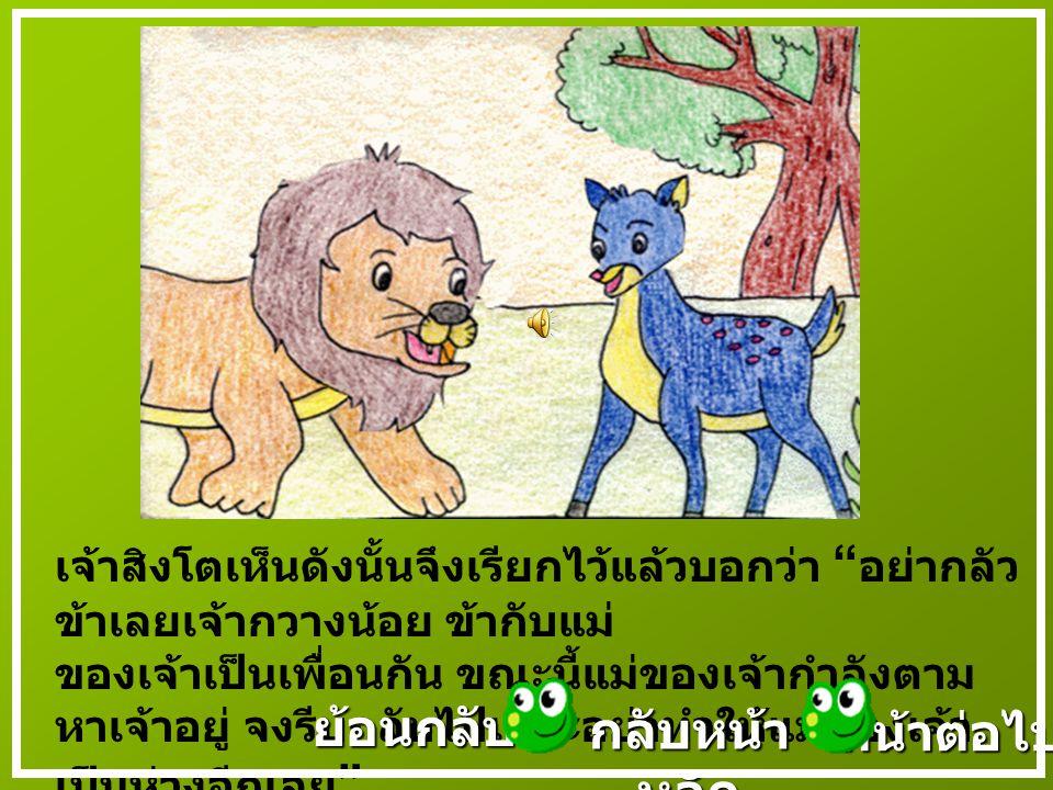 เมื่อเจ้าสิงโตเห็นกวางน้อยเข้า จึงเดินเข้าไปหา แต่กวางน้อยกลัวจึงรีบลุกขึ้นวิ่งหนี หน้าต่อไป ย้อนกลับ กลับหน้า หลัก กลับหน้า หลัก
