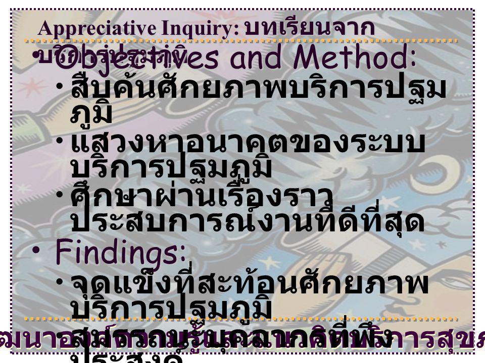 Appreciative Inquiry: บทเรียนจาก บริการปฐมภูมิ โครงการพัฒนาองค์ความรู้และแนวคิดบริการสุขภาพปฐมภูมิ • Objectives and Method: • สืบค้นศักยภาพบริการปฐม ภ