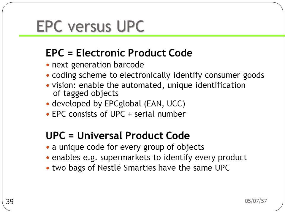 05/07/57 EPC versus UPC EPC = Electronic Product Code  next generation barcode  coding scheme to electronically identify consumer goods  vision: enable the automated, unique identification of tagged objects  developed by EPCglobal (EAN, UCC)  EPC consists of UPC + serial number UPC = Universal Product Code  a unique code for every group of objects  enables e.g.