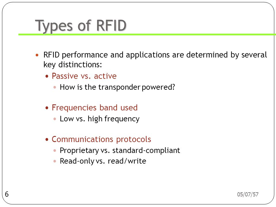 05/07/57 Types of RFID  RFID performance and applications are determined by several key distinctions:  Passive vs.