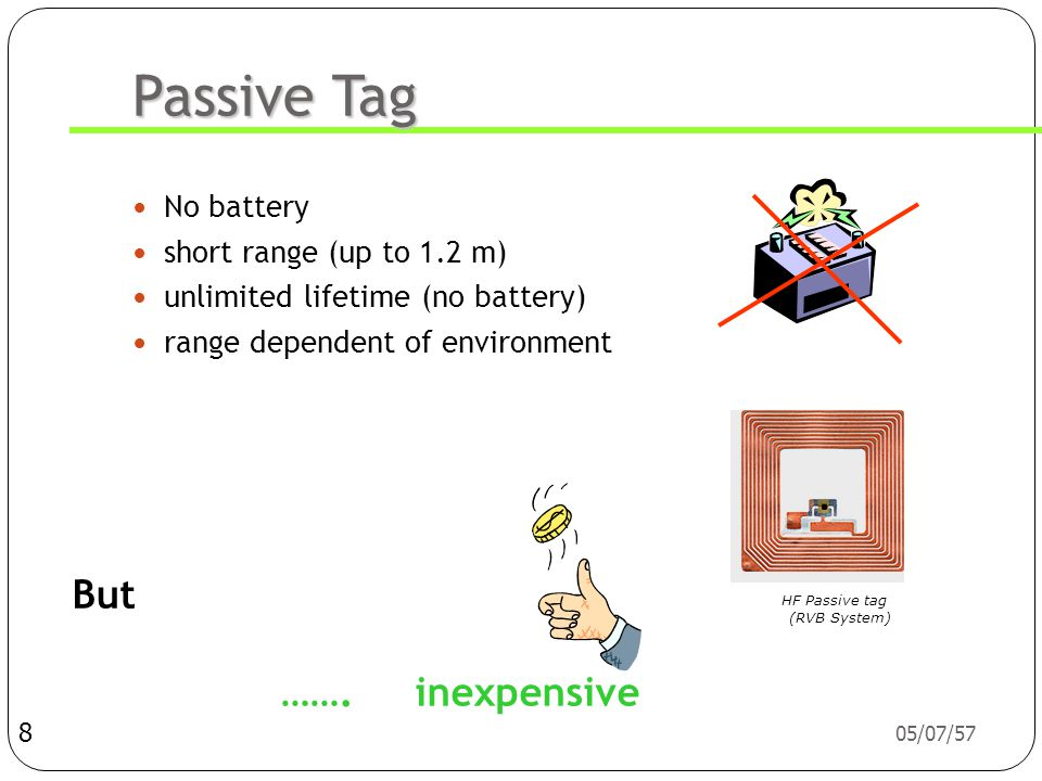 05/07/57 Passive Tag  No battery  short range (up to 1.2 m)  unlimited lifetime (no battery)  range dependent of environment 8 But …….