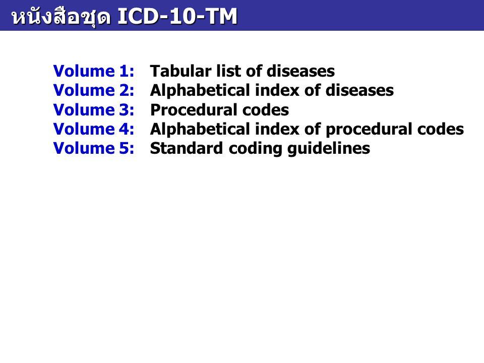 หนังสือชุด ICD-10-TM หนังสือชุด ICD-10-TM Volume 1:Tabular list of diseases Volume 2:Alphabetical index of diseases Volume 3:Procedural codes Volume 4