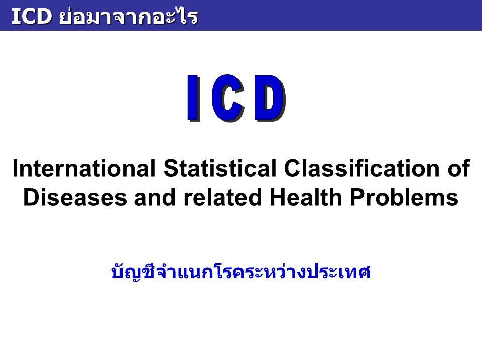 ICD คืออะไร ICD คืออะไร เป็นระบบของ 1.การจัดหมวดหมู่ของโรคและปัญหาสุขภาพต่างๆ ที่พบในมนุษย์ 2.