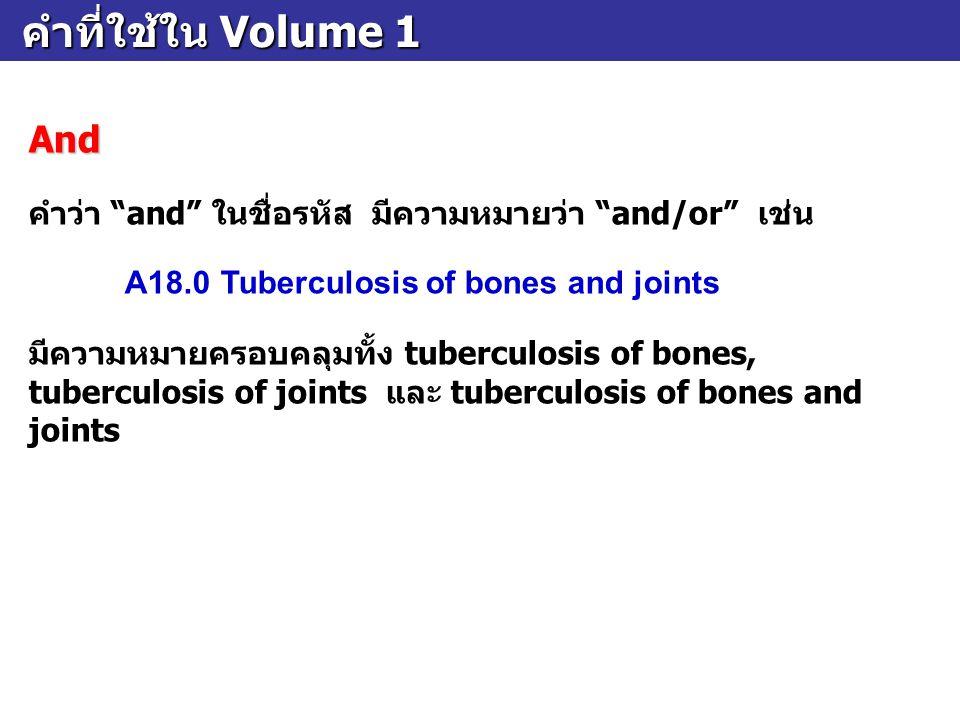 """คำที่ใช้ใน Volume 1 คำที่ใช้ใน Volume 1And คำว่า """"and"""" ในชื่อรหัส มีความหมายว่า """"and/or"""" เช่น A18.0Tuberculosis of bones and joints มีความหมายครอบคลุม"""