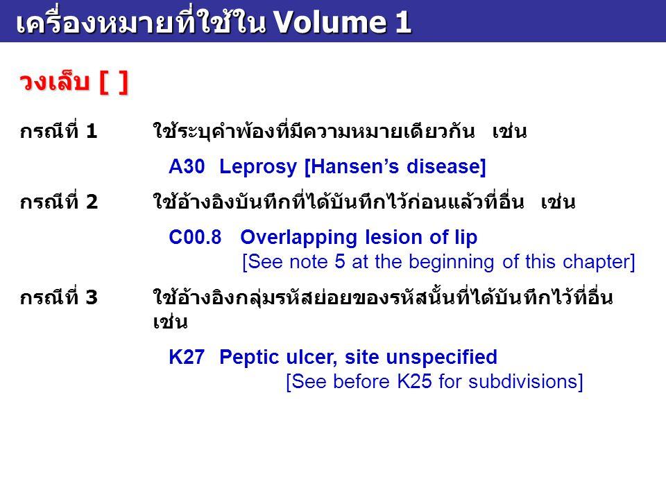 เครื่องหมายที่ใช้ใน Volume 1 เครื่องหมายที่ใช้ใน Volume 1 วงเล็บ [ ] กรณีที่ 1ใช้ระบุคำพ้องที่มีความหมายเดียวกัน เช่น A30Leprosy [Hansen's disease] กร