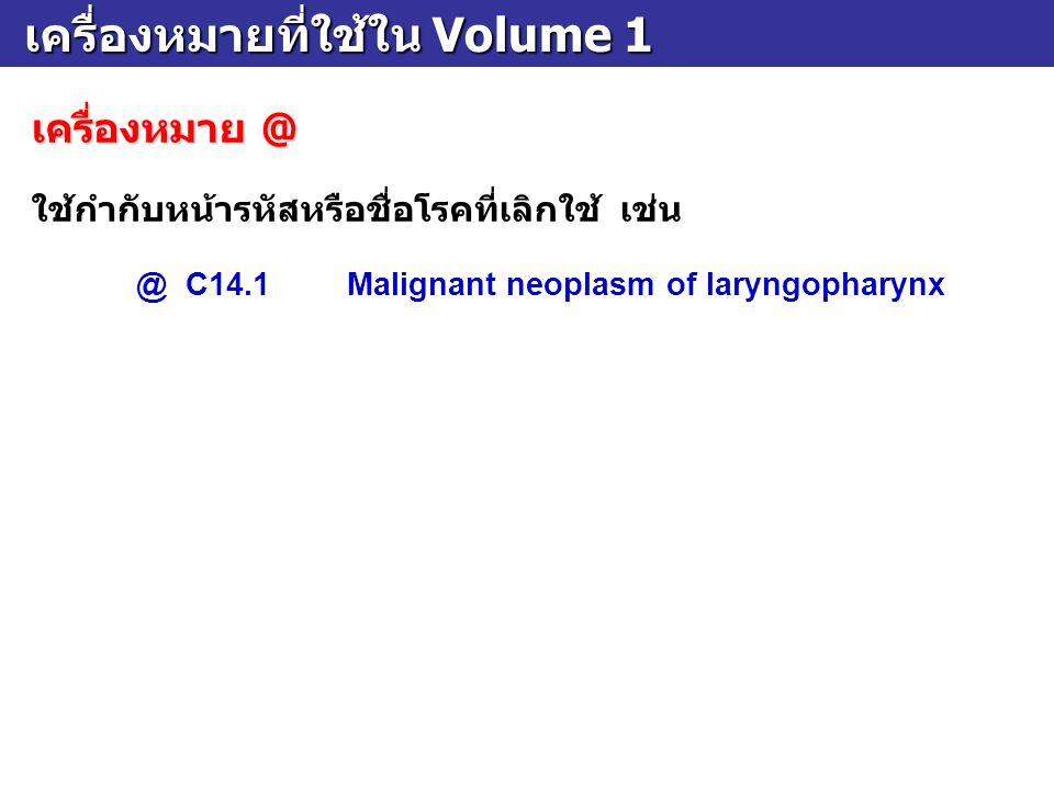 เครื่องหมายที่ใช้ใน Volume 1 เครื่องหมายที่ใช้ใน Volume 1 เครื่องหมาย @ ใช้กำกับหน้ารหัสหรือชื่อโรคที่เลิกใช้ เช่น @ C14.1Malignant neoplasm of laryng