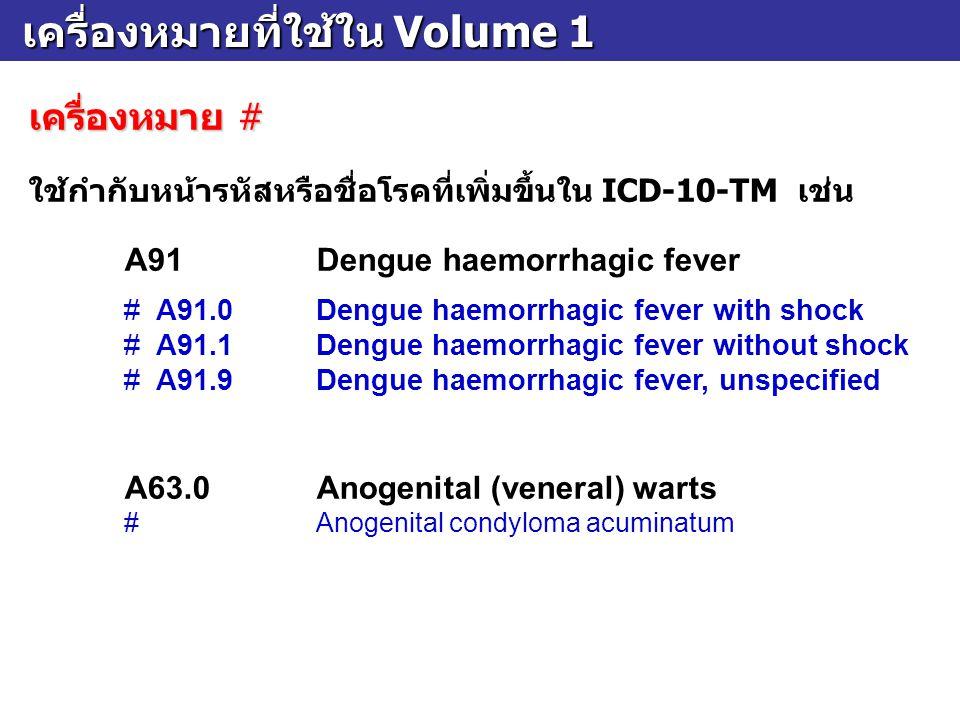 เครื่องหมายที่ใช้ใน Volume 1 เครื่องหมายที่ใช้ใน Volume 1 เครื่องหมาย # ใช้กำกับหน้ารหัสหรือชื่อโรคที่เพิ่มขึ้นใน ICD-10-TM เช่น A91Dengue haemorrhagi