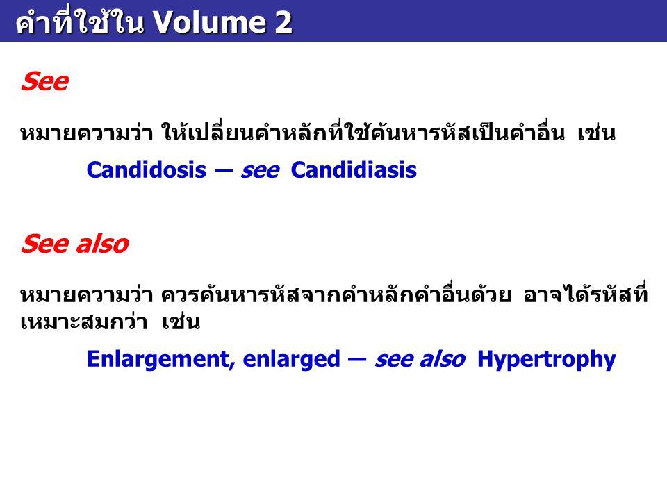 คำที่ใช้ใน Volume 2 คำที่ใช้ใน Volume 2 See หมายความว่า ให้เปลี่ยนคำหลักที่ใช้ค้นหารหัสเป็นคำอื่น เช่น Candidosis ― see Candidiasis See also หมายความว