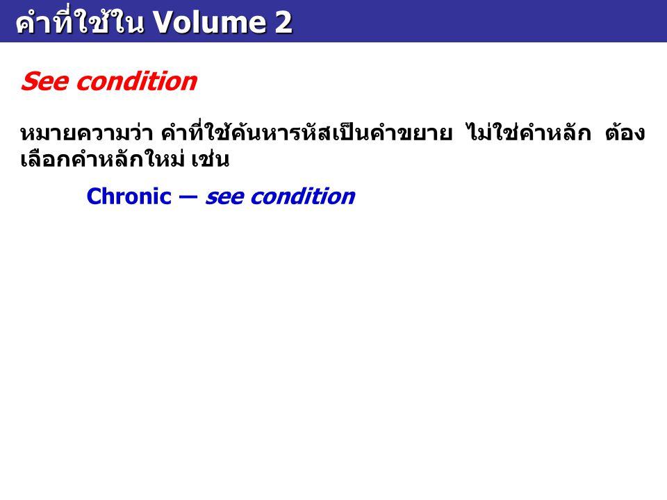 คำที่ใช้ใน Volume 2 คำที่ใช้ใน Volume 2 See condition หมายความว่า คำที่ใช้ค้นหารหัสเป็นคำขยาย ไม่ใช่คำหลัก ต้อง เลือกคำหลักใหม่ เช่น Chronic ― see con