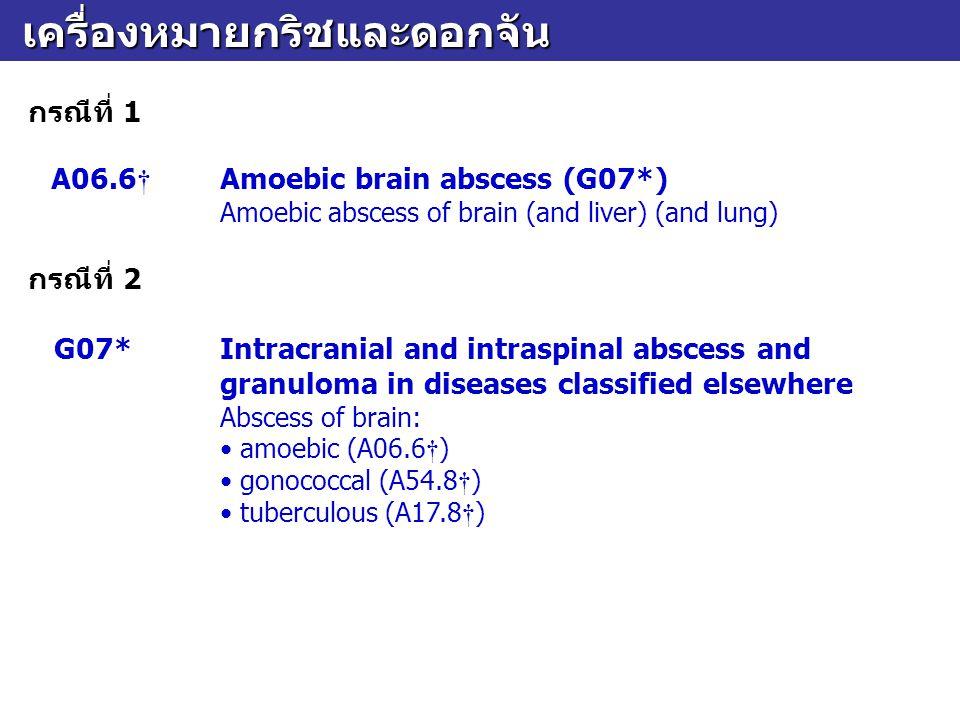 เครื่องหมายกริชและดอกจัน เครื่องหมายกริชและดอกจัน กรณีที่ 1 A06.6 † Amoebic brain abscess (G07*) Amoebic abscess of brain (and liver) (and lung) กรณีท