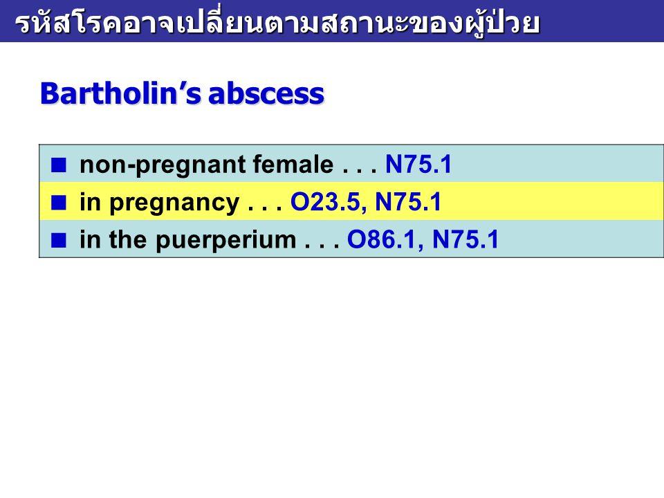 รหัสโรคอาจเปลี่ยนตามสถานะของผู้ป่วย รหัสโรคอาจเปลี่ยนตามสถานะของผู้ป่วย Bartholin's abscess  in pregnancy... O23.5, N75.1  in the puerperium... O86.