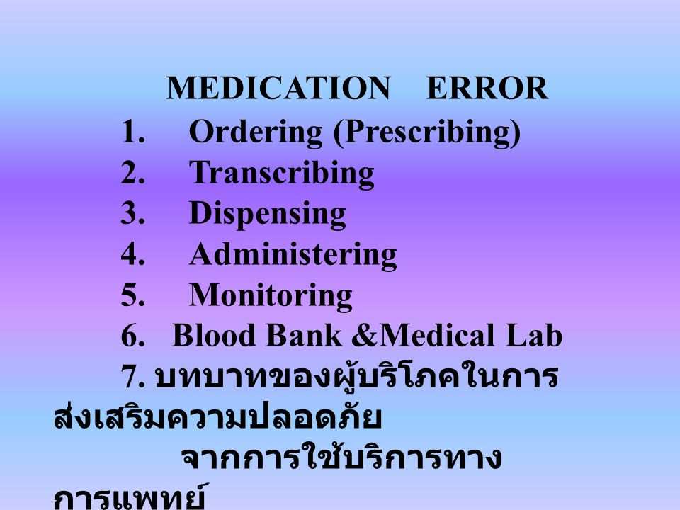 MEDICATION ERROR 1.Ordering (Prescribing) 2.Transcribing 3.Dispensing 4.Administering 5.Monitoring 6. Blood Bank &Medical Lab 7. บทบาทของผู้บริโภคในกา