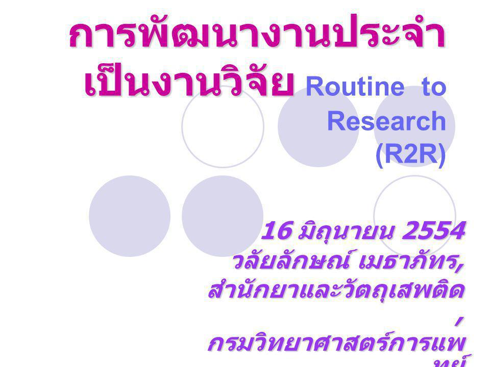 การพัฒนางานประจำ เป็นงานวิจัย การพัฒนางานประจำ เป็นงานวิจัย Routine to Research (R2R) 16 มิถุนายน 2554 วลัยลักษณ์ เมธาภัทร, สำนักยาและวัตถุเสพติด, กรม