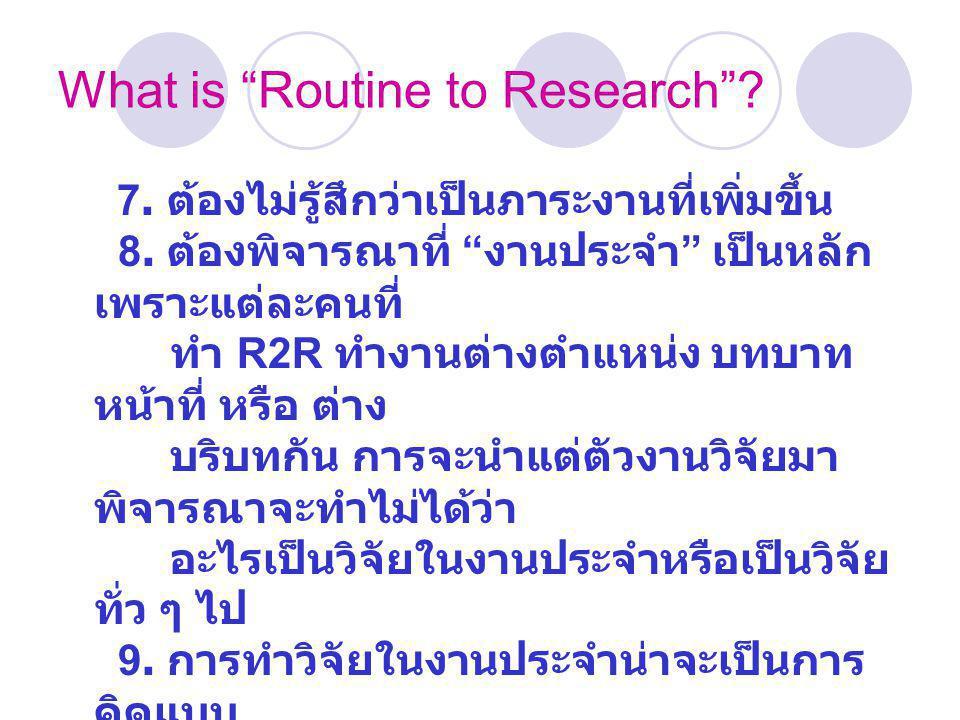 เป็น R2R หรือไม่ ให้ดูที่โจทย์ วิจัย ผู้ทำวิจัย ผลลัพธ์ของการวิจัยและ การนำผลการวิจัยไปใช้ประโยชน์ โจทย์วิจัย โจทย์วิจัยของงาน R2R ต้องมาจากงานประจำ เป็นการแก้ปัญหา หรือพัฒนางานประจำ ผู้ทำวิจัย ต้องเป็นผู้ทำงานประจำ นั้นเอง เป็นผู้แสดงบทบาทหลักของการ วิจัย