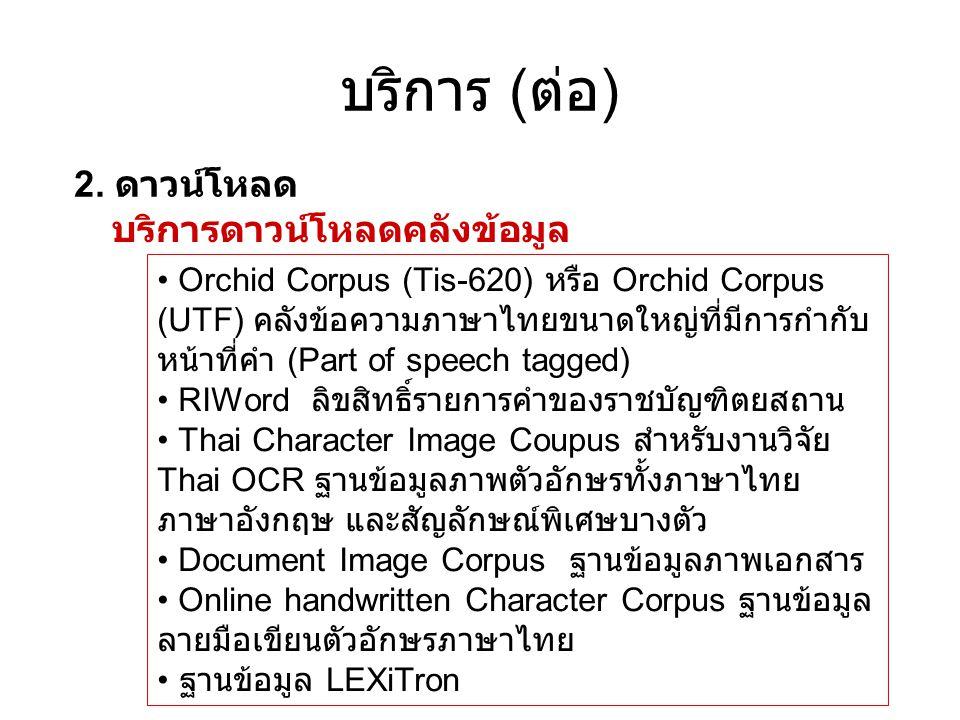 บริการ ( ต่อ ) 2. ดาวน์โหลด บริการดาวน์โหลดคลังข้อมูล • Orchid Corpus (Tis-620) หรือ Orchid Corpus (UTF) คลังข้อความภาษาไทยขนาดใหญ่ที่มีการกำกับ หน้าท