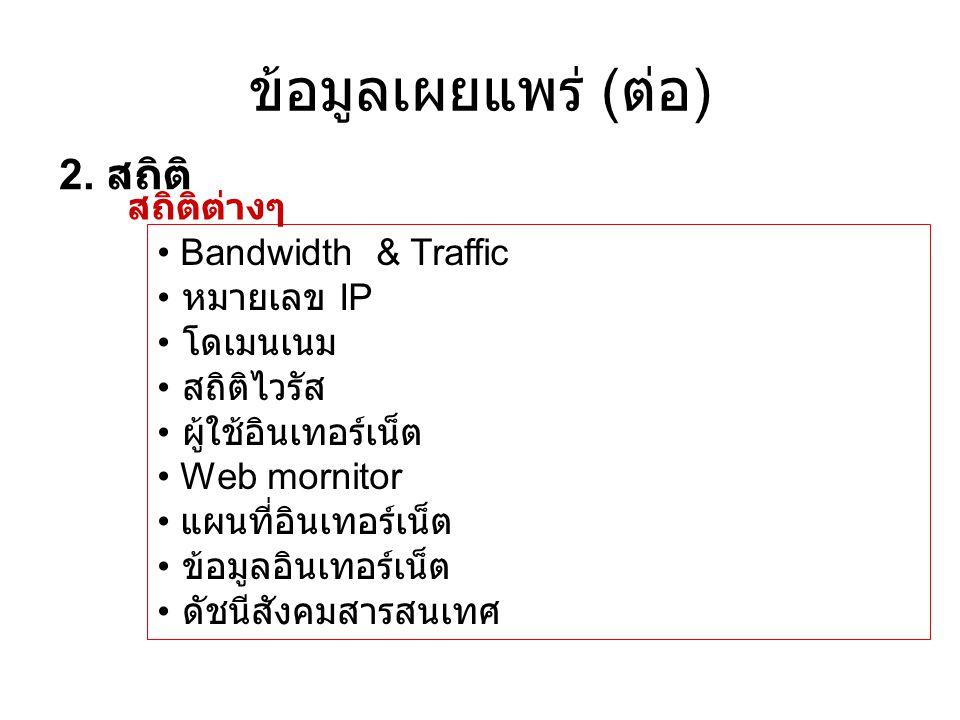 ข้อมูลเผยแพร่ ( ต่อ ) 2. สถิติ • Bandwidth & Traffic • หมายเลข IP • โดเมนเนม • สถิติไวรัส • ผู้ใช้อินเทอร์เน็ต • Web mornitor • แผนที่อินเทอร์เน็ต • ข