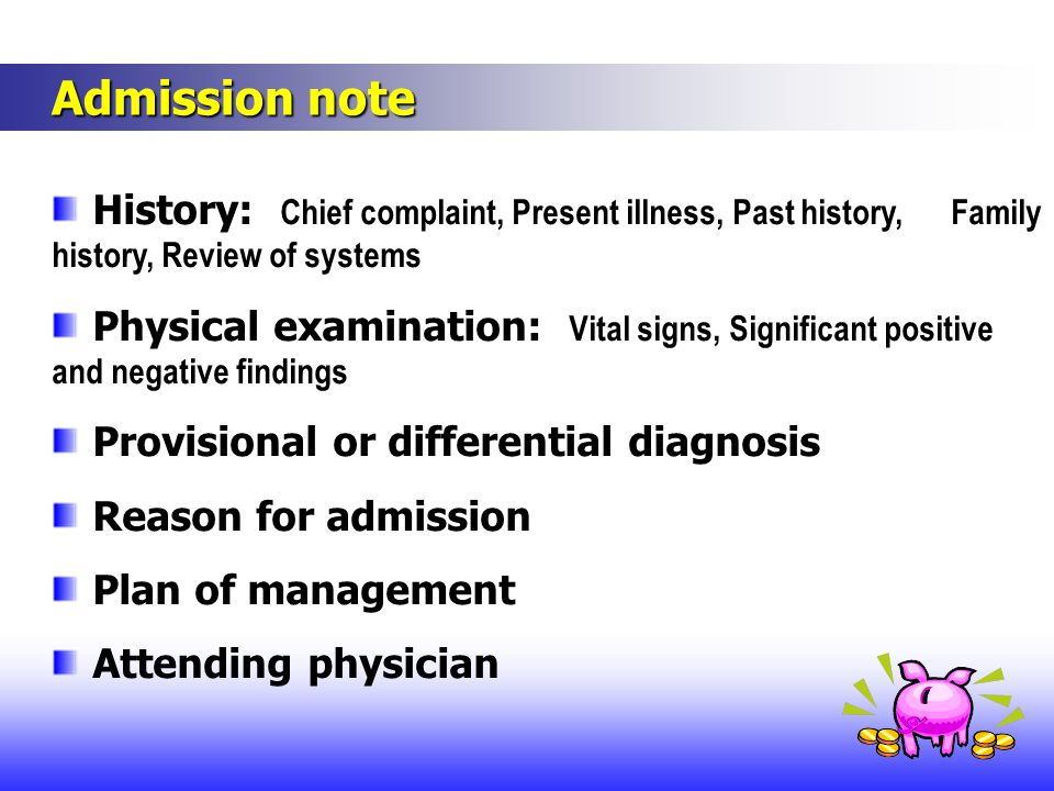 Admission note Admission note History: Chief complaint, Present illness, Past history, Family history, Review of systems Physical examination: Vital signs, Significant positive and negative findings Provisional or differential diagnosis Reason for admission Plan of management Attending physician
