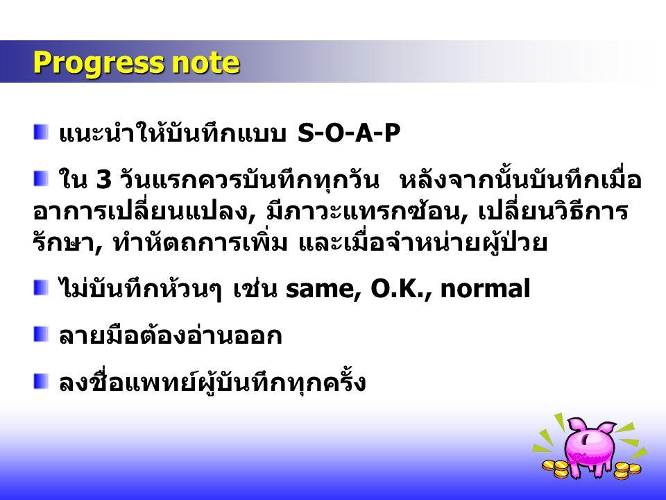 Progress note Progress note แนะนำให้บันทึกแบบ S-O-A-P ใน 3 วันแรกควรบันทึกทุกวัน หลังจากนั้นบันทึกเมื่อ อาการเปลี่ยนแปลง, มีภาวะแทรกซ้อน, เปลี่ยนวิธีก