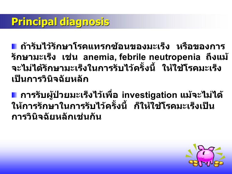 Principal diagnosis Principal diagnosis ถ้ารับไว้รักษาโรคแทรกซ้อนของมะเร็ง หรือของการ รักษามะเร็ง เช่น anemia, febrile neutropenia ถึงแม้ จะไม่ได้รักษ