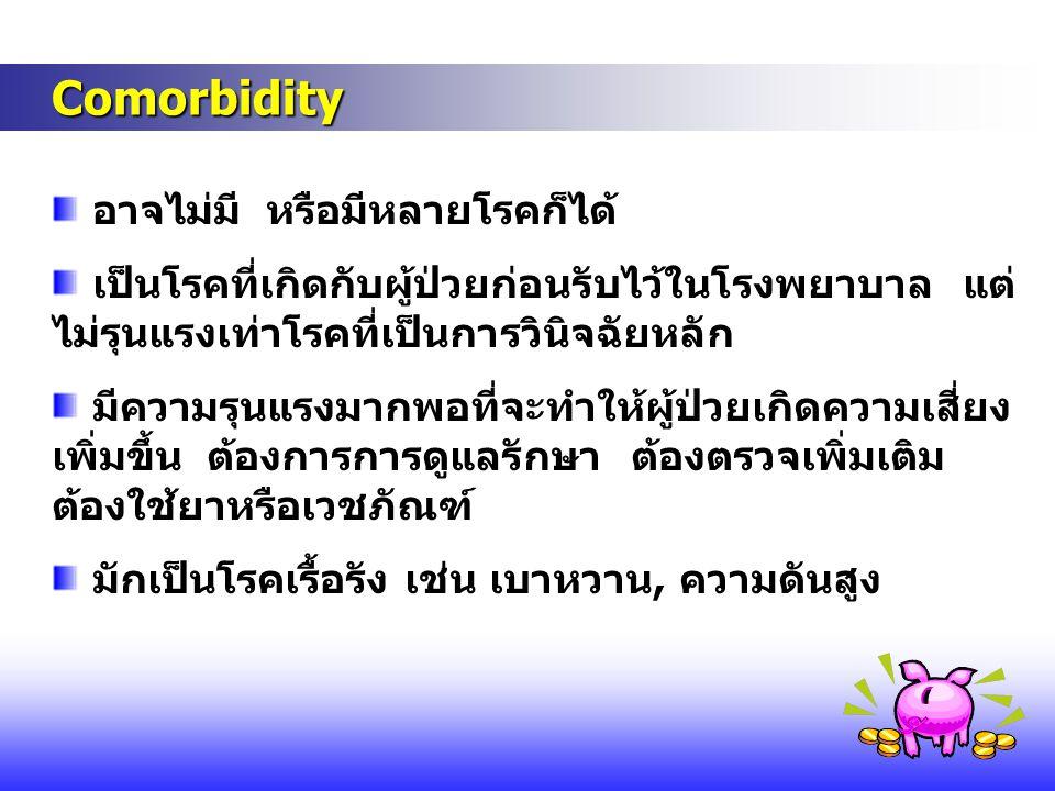 Comorbidity Comorbidity อาจไม่มี หรือมีหลายโรคก็ได้ เป็นโรคที่เกิดกับผู้ป่วยก่อนรับไว้ในโรงพยาบาล แต่ ไม่รุนแรงเท่าโรคที่เป็นการวินิจฉัยหลัก มีความรุน