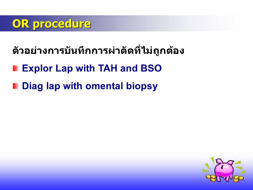 OR procedure OR procedure ตัวอย่างการบันทึกการผ่าตัดที่ไม่ถูกต้อง Explor Lap with TAH and BSO Diag lap with omental biopsy