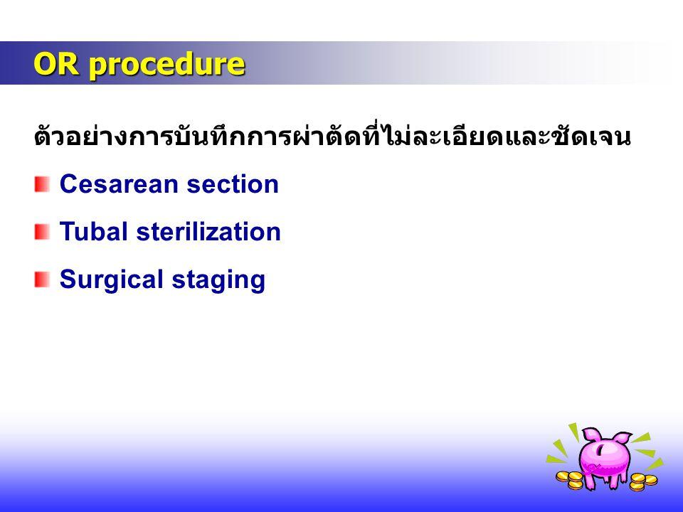 OR procedure OR procedure ตัวอย่างการบันทึกการผ่าตัดที่ไม่ละเอียดและชัดเจน Cesarean section Tubal sterilization Surgical staging