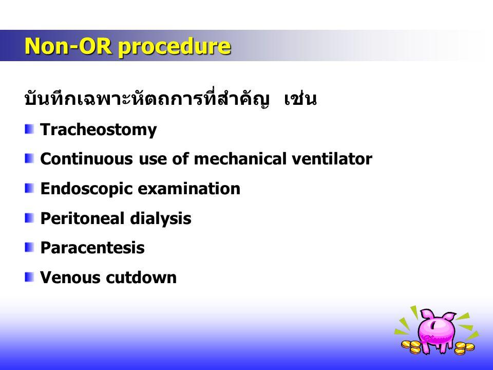 Non-OR procedure Non-OR procedure บันทึกเฉพาะหัตถการที่สำคัญ เช่น Tracheostomy Continuous use of mechanical ventilator Endoscopic examination Peritone