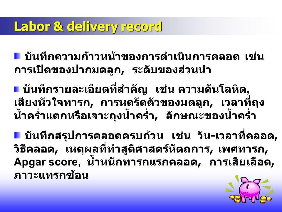Labor & delivery record Labor & delivery record บันทึกความก้าวหน้าของการดำเนินการคลอด เช่น การเปิดของปากมดลูก, ระดับของส่วนนำ บันทึกรายละเอียดที่สำคัญ
