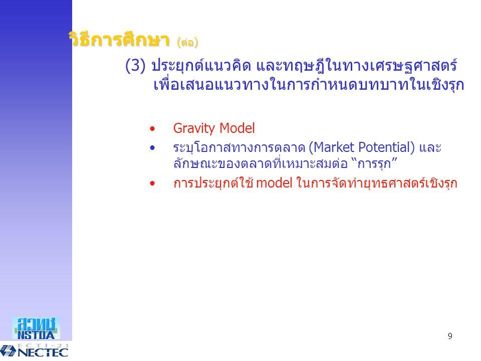 9 วิธีการศึกษา (ต่อ) (3) ประยุกต์แนวคิด และทฤษฎีในทางเศรษฐศาสตร์ เพื่อเสนอแนวทางในการกำหนดบทบาทในเชิงรุก •Gravity Model •ระบุโอกาสทางการตลาด (Market P